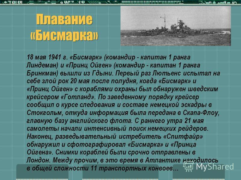 18 мая 1941 г. «Бисмарк» (командир - капитан 1 ранга Линдеман) и «Принц Ойген» (командир - капитан 1 ранга Бринкман) вышли из Гдыни. Первый раз Лютьенс испытал на себе злой рок 20 мая после полудня, когда «Бисмарк» и «Принц Ойген» с кораблями охраны