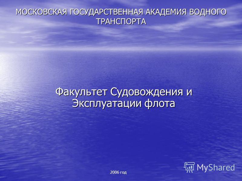 МОСКОВСКАЯ ГОСУДАРСТВЕННАЯ АКАДЕМИЯ ВОДНОГО ТРАНСПОРТА Факультет Судовождения и Эксплуатации флота 2006 год
