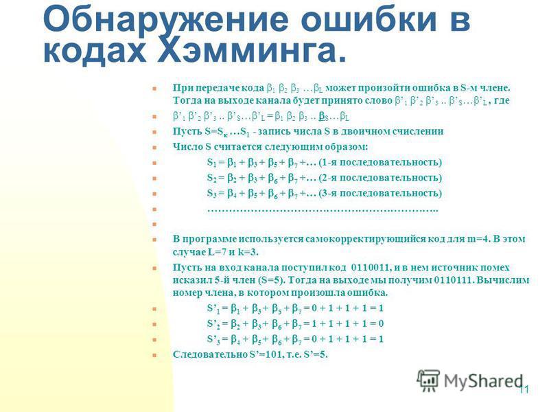 11 Обнаружение ошибки в кодах Хэмминга. При передаче кода … L может произойти ошибка в S-м члене. Тогда на выходе канала будет принято слово.. S … L, где.. S … L =.. S … L Пусть S=S …S 1 - запись числа S в двоичном счислении Число S считается следующ