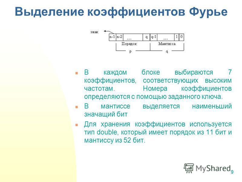 9 Выделение коэффициентов Фурье В каждом блоке выбираются 7 коэффициентов, соответствующих высоким частотам. Номера коэффициентов определяются с помощью заданного ключа. В мантиссе выделяется наименьший значащий бит Для хранения коэффициентов использ