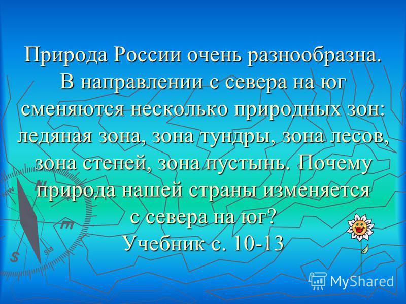 Природа России очень разнообразна. В направлении с севера на юг сменяются несколько природных зон: ледяная зона, зона тундры, зона лесов, зона степей, зона пустынь. Почему природа нашей страны изменяется с севера на юг? Учебник с. 10-13 Природа Росси