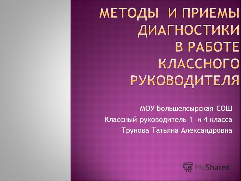 МОУ Большеясырская СОШ Классный руководитель 1 и 4 класса Трунова Татьяна Александровна