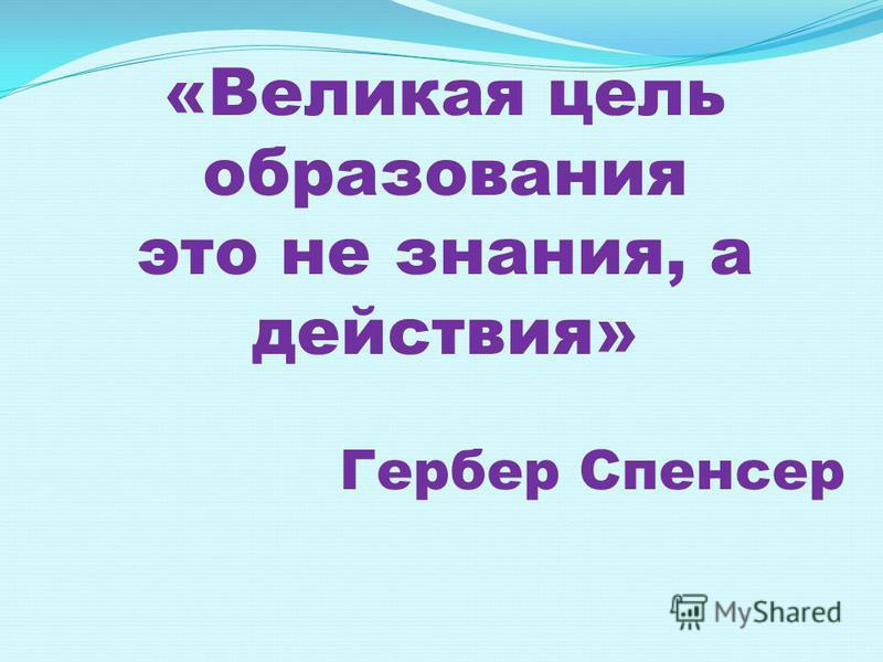 «Великая цель образования это не знания, а действия» Гербер Спенсер