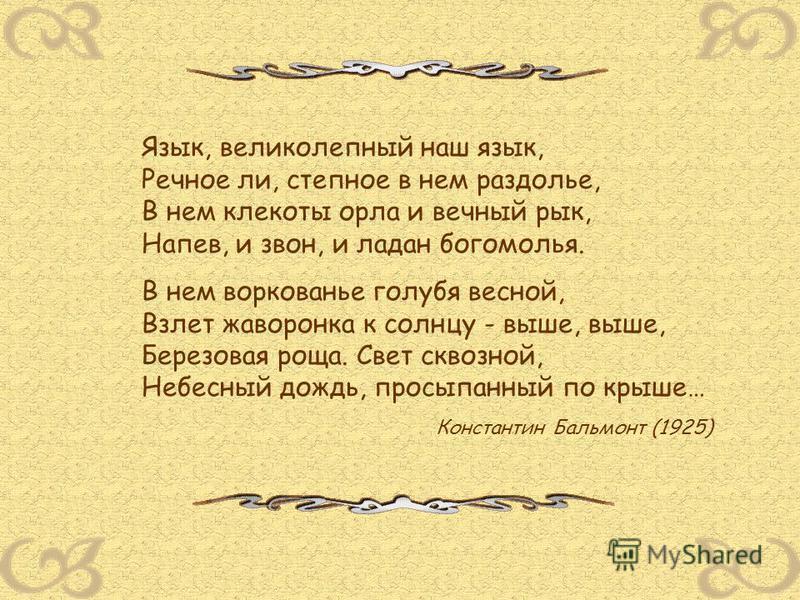 Язык, великолепный наш язык, Речное ли, степное в нем раздолье, В нем клекоты орла и вечный рык, Напев, и звон, и ладан богомолья. В нем воркованье голубя весной, Взлет жаворонка к солнцу - выше, выше, Березовая роща. Свет сквозной, Небесный дождь, п