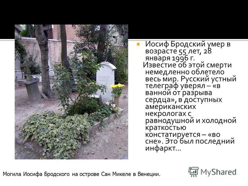 Иосиф Бродский умер в возрасте 55 лет, 28 января 1996 г. Известие об этой смерти немедленно облетело весь мир. Русский устный телеграф уверял – «в ванной от разрыва сердца», в доступных американских некрологах с равнодушной и холодной краткостью конс