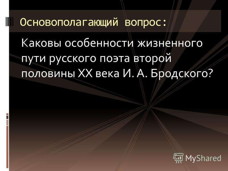 Каковы особенности жизненного пути русского поэта второй половины XX века И. А. Бродского? Основополагающий вопрос: