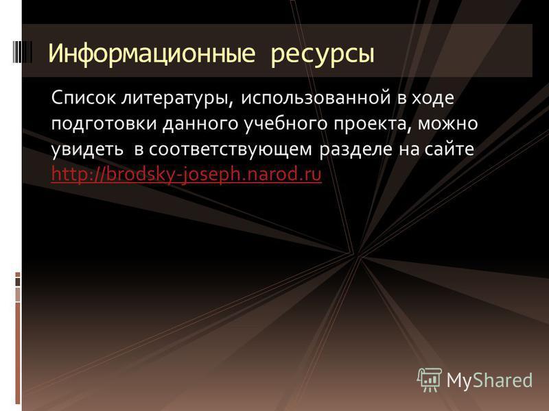 Список литературы, использованной в ходе подготовки данного учебного проекта, можно увидеть в соответствующем разделе на сайте http://brodsky-joseph.narod.ru http://brodsky-joseph.narod.ru Информационные ресурсы