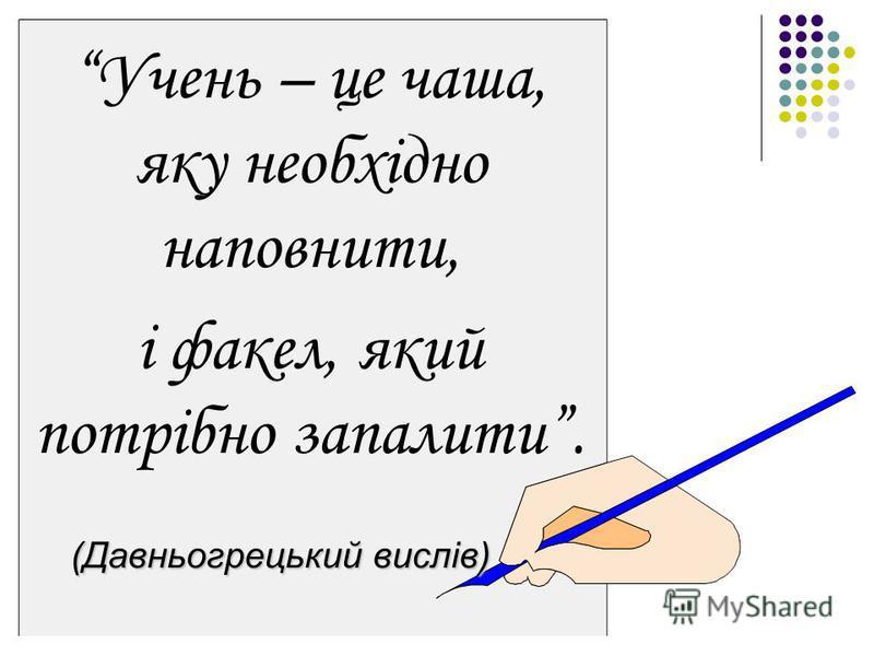 Учень – це чаша, яку необхідно наповнити, і факел, який потрібно запалити. (Давньогрецький вислів)