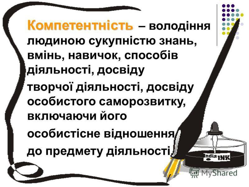 Компетентність Компетентність – володіння людиною сукупністю знань, вмінь, навичок, способів діяльності, досвіду творчої діяльності, досвіду особистого саморозвитку, включаючи його особистісне відношення до предмету діяльності.