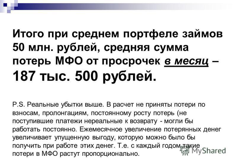 Итого при среднем портфеле займов 50 млн. рублей, средняя сумма потерь МФО от просрочек в месяц – 187 тыс. 500 рублей. P.S. Реальные убытки выше. В расчет не приняты потери по взносам, пролонгациям, постоянному росту потерь (не поступившие платежи не