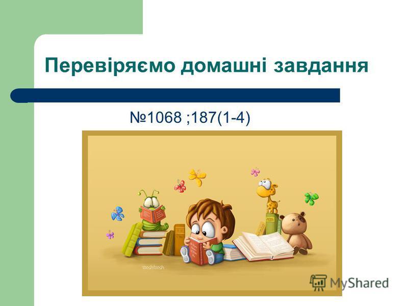 Перевіряємо домашні завдання 1068 ;187(1-4)