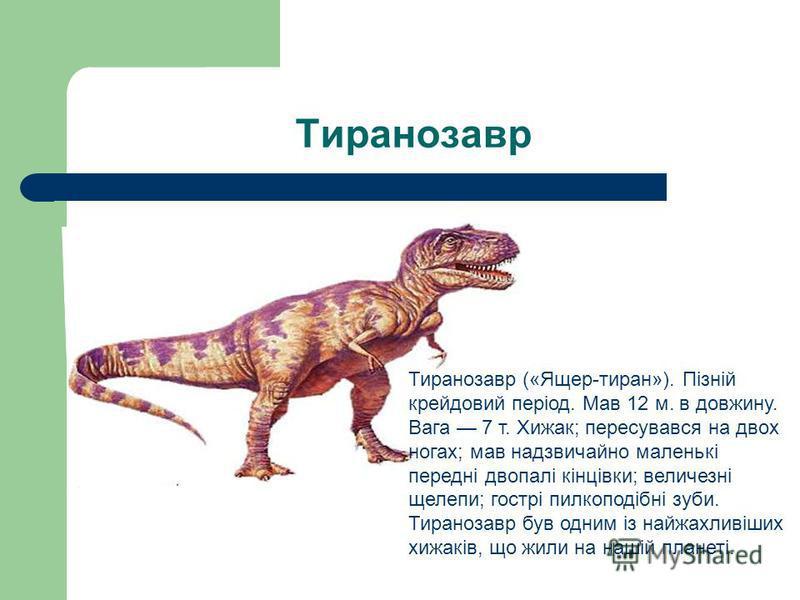 Тиранозавр Тиранозавр («Ящер-тиран»). Пізній крейдовий період. Мав 12 м. в довжину. Вага 7 т. Хижак; пересувався на двох ногах; мав надзвичайно маленькі передні двопалі кінцівки; величезні щелепи; гострі пилкоподібні зуби. Тиранозавр був одним із най