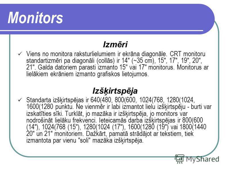 Monitors Monitors ir svarīgākā informācijas attēlošanas iekārta. Tā ir izvadierīce, kas nodrošina datora dialogu ar lietotāju.Izšķir divu tipu monitorus: CRT monitori, kuri ļoti atgādina televizoru; plakanie šķidro kristālu ekrāni - LCD monitori.