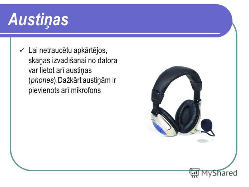 Skaļrunis Skaļrunis ( speaker ) ir ierīce skaņas izvadīšanai. Parasti skaļruņi ir divi, un tos novieto abpus monitoram. Pēdējā laikā ir parādījušies komplekti no trim skaļruņiem. Trešais ir domāts basu atskaņošanai, un to var novietot jebkurā vietā.