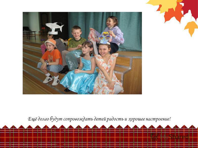 Ещё долго будут сопровождать детей радость и хорошее настроение!