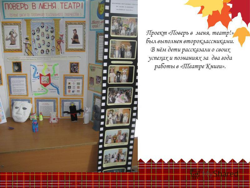 Проект «Поверь в меня, театр!» был выполнен второклассниками. В нём дети рассказали о своих успехах и познаниях за два года работы в «Театре Книги».