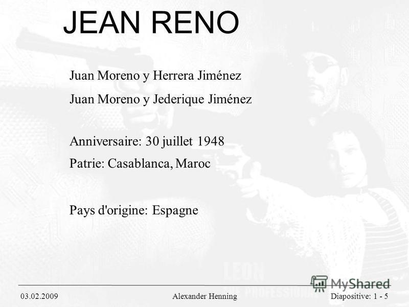 03.02.2009Alexander HenningDiapositive: 1 - 5 JEAN RENO Juan Moreno y Herrera Jiménez Juan Moreno y Jederique Jiménez Anniversaire: 30 juillet 1948 Patrie: Casablanca, Maroc Pays d'origine: Espagne