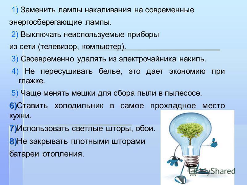 1) Заменить лампы накаливания на современные энергосберегающие лампы. 2) Выключать неиспользуемые приборы из сети (телевизор, компьютер). 3) Своевременно удалять из электрочайника накипь. 4) Не пересушивать белье, это дает экономию при глажке. 5) Чащ