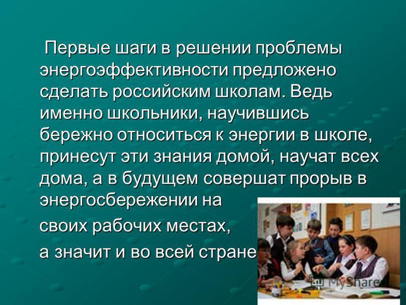 Первые шаги в решении проблемы энергоэффективности предложено сделать российским школам. Ведь именно школьники, научившись бережно относиться к энергии в школе, принесут эти знания домой, научат всех дома, а в будущем совершат прорыв в энергосбережен