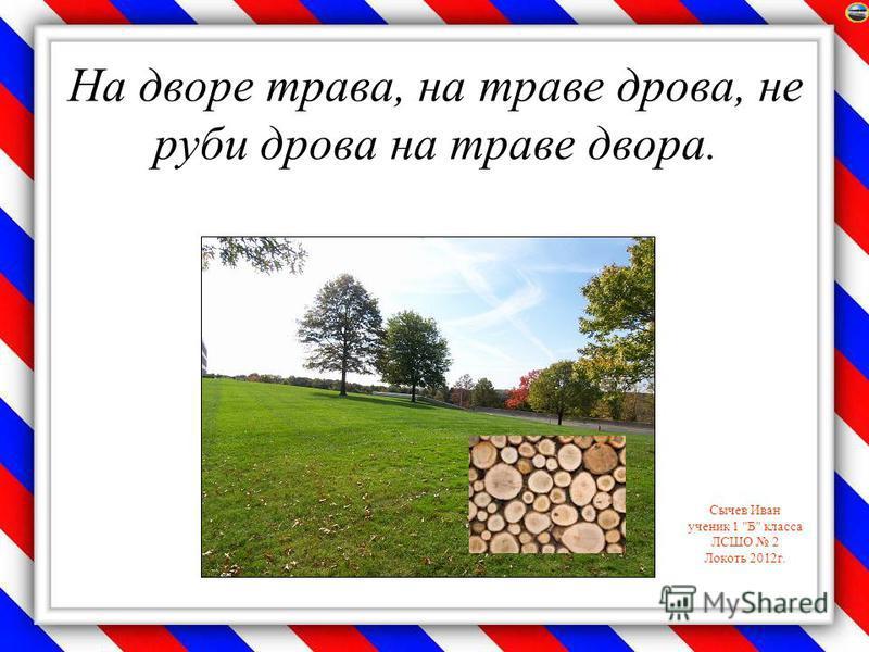 Сычев Иван ученик 1 Б класса ЛСШО 2 Локоть 2012 г. На дворе трава, на траве дрова, не руби дрова на траве двора.