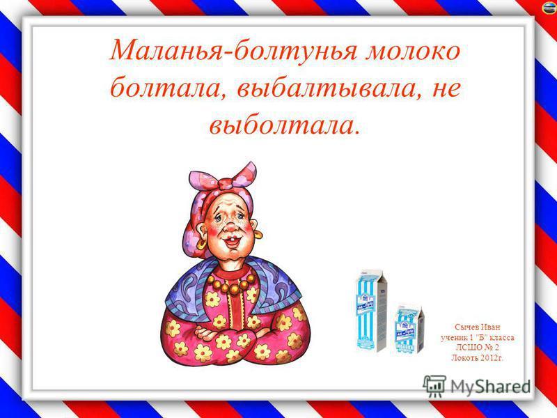 Сычев Иван ученик 1 Б класса ЛСШО 2 Локоть 2012 г. Маланья-болтунья молоко болтала, выбалтывала, не выболтала.