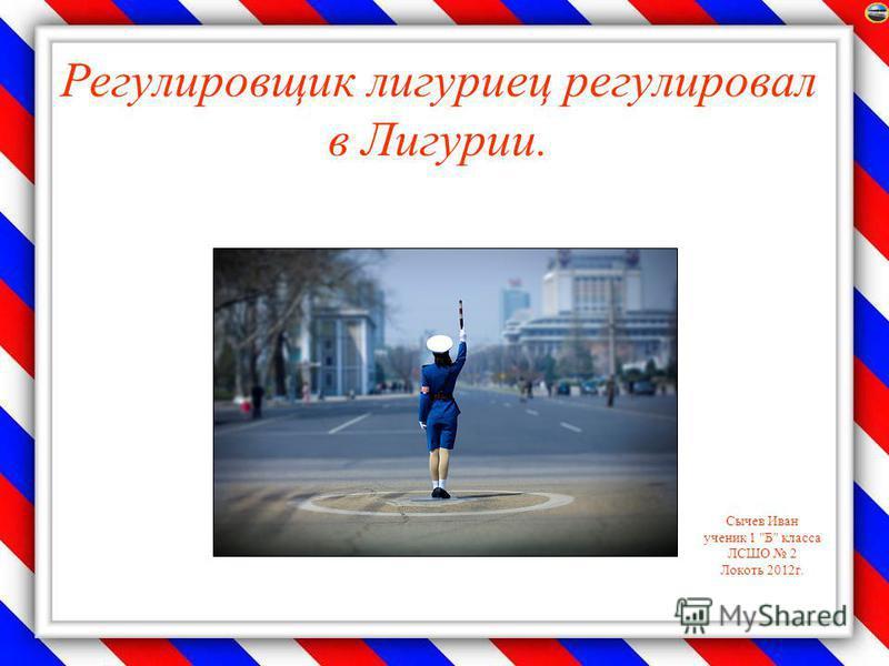 Сычев Иван ученик 1 Б класса ЛСШО 2 Локоть 2012 г. Регулировщик лигуриец регулировал в Лигурии.