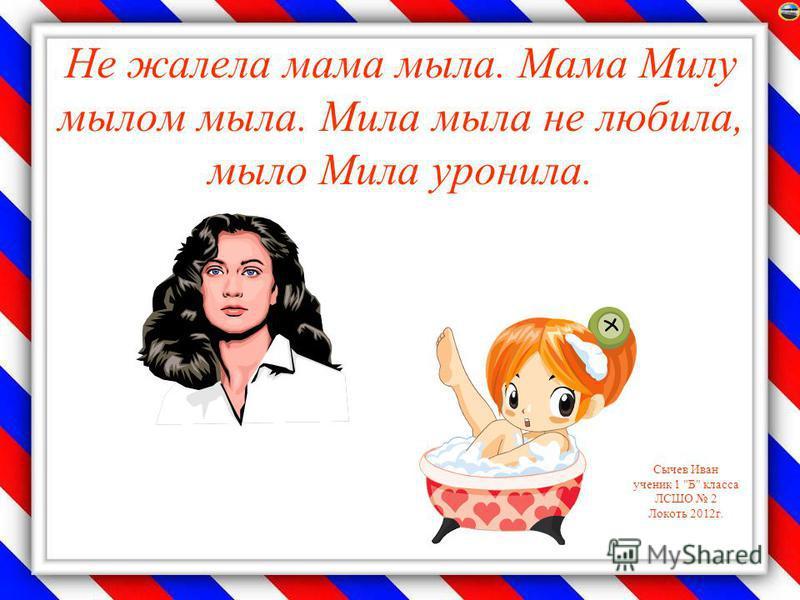 Сычев Иван ученик 1 Б класса ЛСШО 2 Локоть 2012 г. Не жалела мама мыла. Мама Милу мылом мыла. Мила мыла не любила, мыло Мила уронила.
