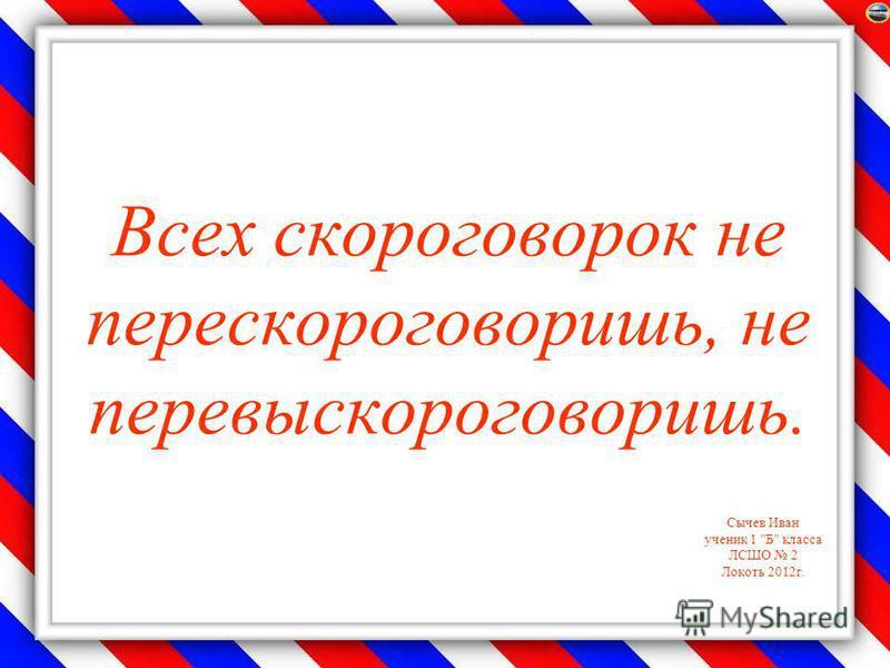 Сычев Иван ученик 1 Б класса ЛСШО 2 Локоть 2012 г. Всех скороговорок не перескороговоришь, не перевыскороговоришь.