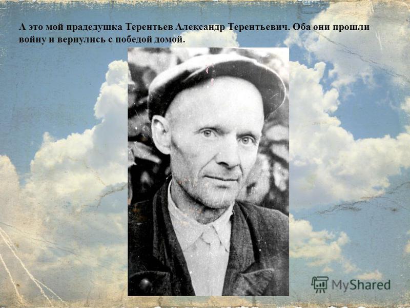 А это мой прадедушка Терентьев Александр Терентьевич. Оба они прошли войну и вернулись с победой домой.