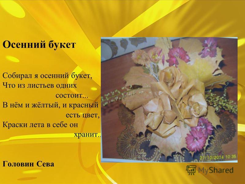 Осенний букет Собирал я осенний букет, Что из листьев одних состоит... В нём и жёлтый, и красный есть цвет, Краски лета в себе он хранит... Головин Сева