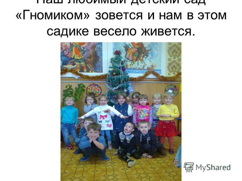 Наш любимый детский сад «Гномиком» зовется и нам в этом садике весело живется.