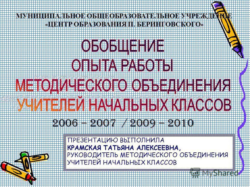МУНИЦИПАЛЬНОЕ ОБЩЕОБРАЗОВАТЕЛЬНОЕ УЧРЕЖДЕНИЕ «ЦЕНТР ОБРАЗОВАНИЯ П. БЕРИНГОВСКОГО» 2006 – 2007 / 2009 – 2010 ПРЕЗЕНТАЦИЮ ВЫПОЛНИЛА КРАМСКАЯ ТАТЬЯНА АЛЕКСЕЕВНА, РУКОВОДИТЕЛЬ МЕТОДИЧЕСКОГО ОБЪЕДИНЕНИЯ УЧИТЕЛЕЙ НАЧАЛЬНЫХ КЛАССОВ