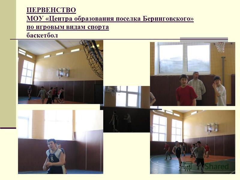 ПЕРВЕНСТВО МОУ «Центра образования поселка Беринговского» по игровым видам спорта баскетбол