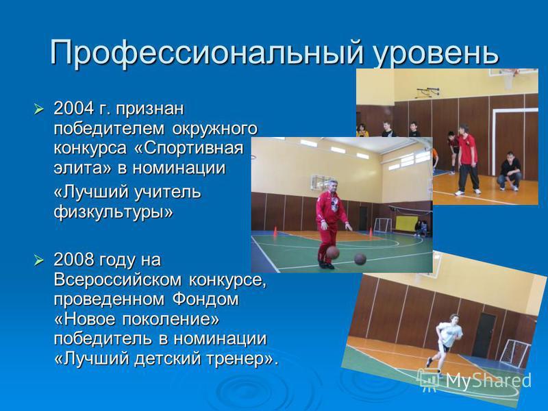 Профессиональный уровень 2004 г. признан победителем окружного конкурса «Спортивная элита» в номинации 2004 г. признан победителем окружного конкурса «Спортивная элита» в номинации «Лучший учитель физкультуры» «Лучший учитель физкультуры» 2008 году н