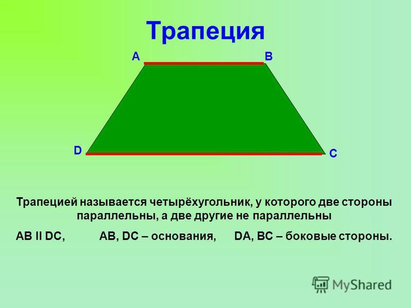 Трапеция D С ВА Трапецией называется четырёхугольник, у которого две стороны параллельны, а две другие не параллельны АВ ІІ DC, АВ, DC – основания, DА, ВС – боковые стороны.