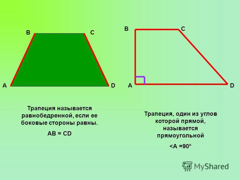 АD СВ Трапеция называется равнобедренной, если ее боковые стороны равны. АВ = СD Трапеция, один из углов которой прямой, называется прямоугольной <А =90° А ВС D