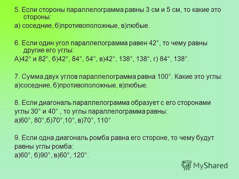 5. Если стороны параллелограмма равны 3 см и 5 см, то какие это стороны: а) соседние, б)противоположные, в)любые. 6. Если один угол параллелограмма равен 42°, то чему равны другие его углы: А)42° и 82°, б)42°, 84°, 54°, в)42°, 138°, 138°, г) 84°, 138