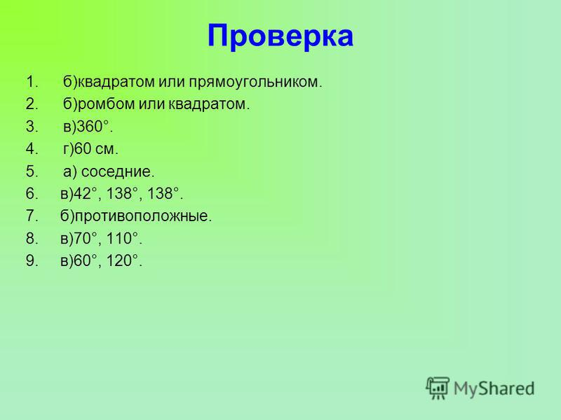 Проверка 1.б)квадратом или прямоугольником. 2.б)ромбом или квадратом. 3.в)360°. 4.г)60 см. 5.а) соседние. 6. в)42°, 138°, 138°. 7. б)противоположные. 8. в)70°, 110°. 9. в)60°, 120°.
