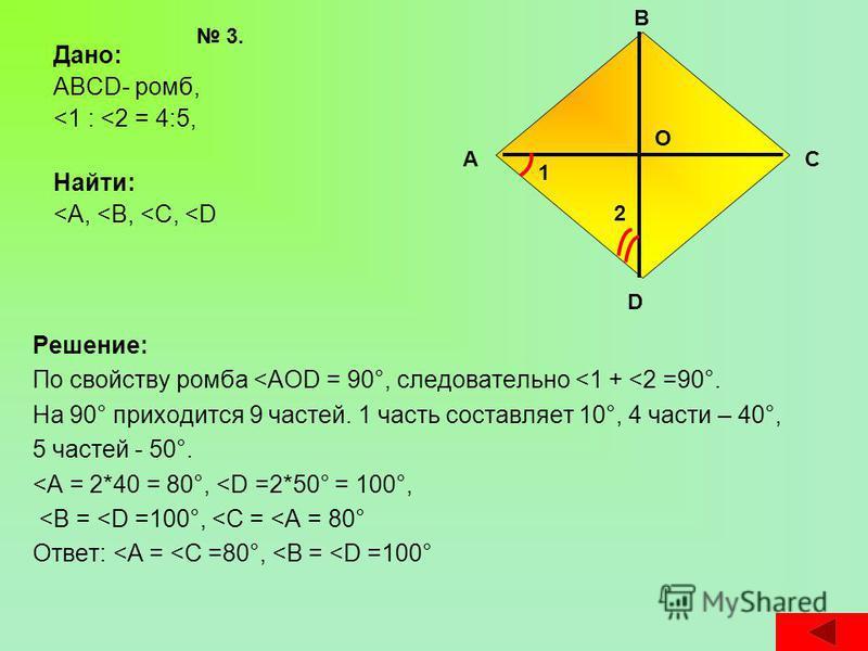 Дано: ABCD- ромб, <1 : <2 = 4:5, Найти: <А, <В, <С, <D Решение: По свойству ромба <АОD = 90°, следовательно <1 + <2 =90°. На 90° приходится 9 частей. 1 часть составляет 10°, 4 части – 40°, 5 частей - 50°. <А = 2*40 = 80°, <D =2*50° = 100°, <В = <D =1