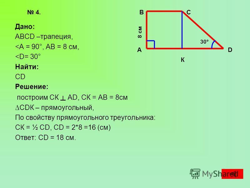 Дано: АВСD –трапеция, <А = 90°, АВ = 8 см, <D= 30° Найти: CD Решение: построим СК АD, СК = АВ = 8 см СDК – прямоугольный, По свойству прямоугольного треугольника: СК = ½ СD, СD = 2*8 =16 (см) Ответ: СD = 18 см. 4. А ВС D 30° 8 см К