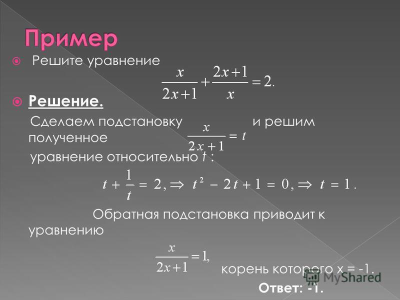 Решите уравнение Решение. Сделаем подстановку и решим полученное уравнение относительно t : Обратная подстановка приводит к уравнению корень которого х = -1. Ответ: -1.