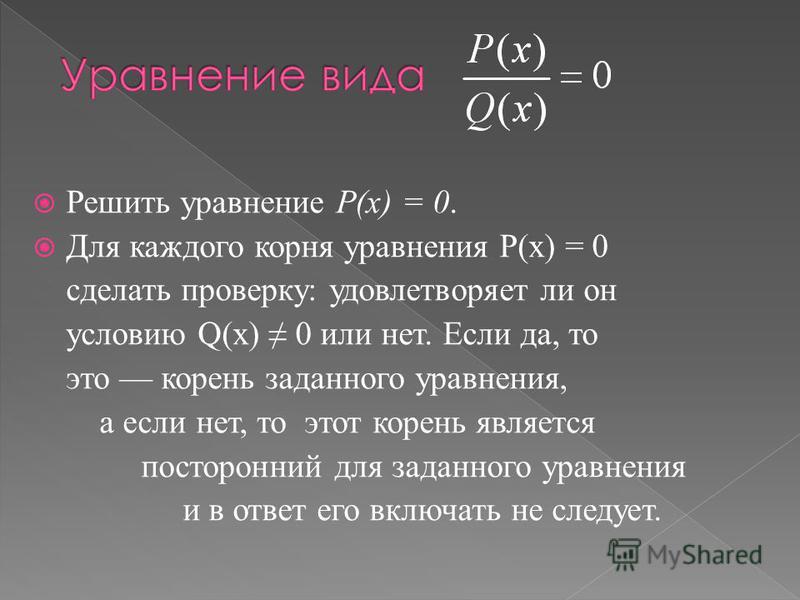 Решить уравнение Р(х) = 0. Для каждого корня уравнения Р(х) = 0 сделать проверку: удовлетворяет ли он условию Q(х) 0 или нет. Если да, то это корень заданного уравнения, а если нет, то этот корень является посторонний для заданного уравнения и в отве