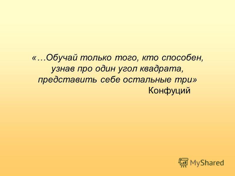 «…Обучай только того, кто способен, узнав про один угол квадрата, представить себе остальные три» Конфуций