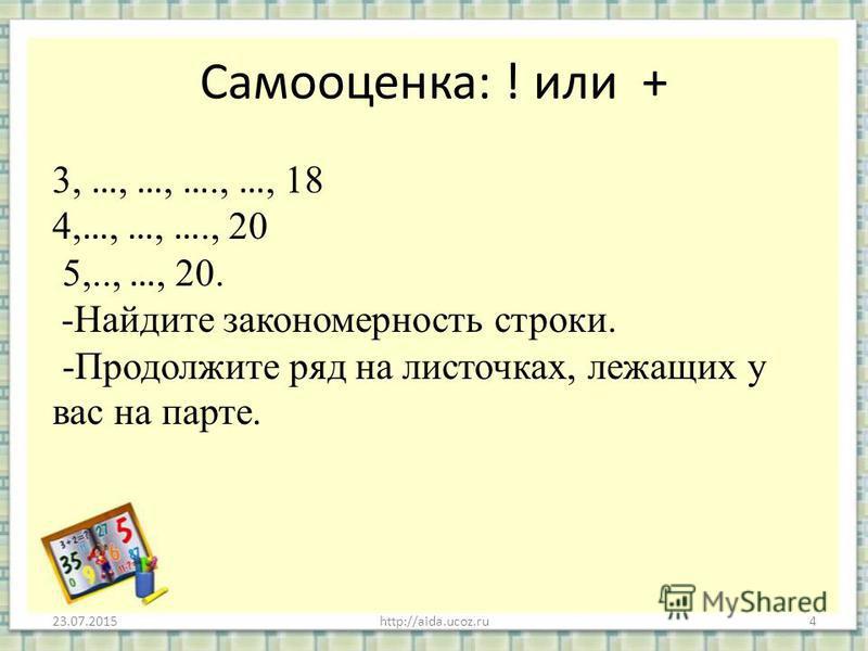 Самооценка: ! или + 3, …, …, …., …, 18 4, …, …, …., 20 5,.., …, 20. -Найдите закономерность строки. -Продолжите ряд на листочках, лежащих у вас на парте. 23.07.2015http://aida.ucoz.ru4