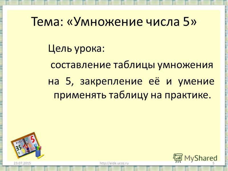 Тема: «Умножение числа 5» Цель урока: составление таблицы умножения на 5, закрепление её и умение применять таблицу на практике. 23.07.20155http://aida.ucoz.ru