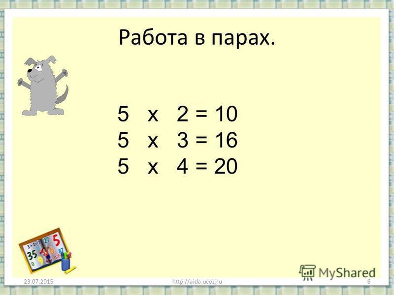 Работа в парах. 23.07.20156http://aida.ucoz.ru 5 х 2 = 10 5 х 3 = 16 5 х 4 = 20