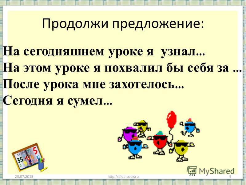 Продолжи предложение: 23.07.2015http://aida.ucoz.ru9 На сегодняшнем уроке я узнал … На этом уроке я похвалил бы себя за … После урока мне захотелось … Сегодня я сумел …