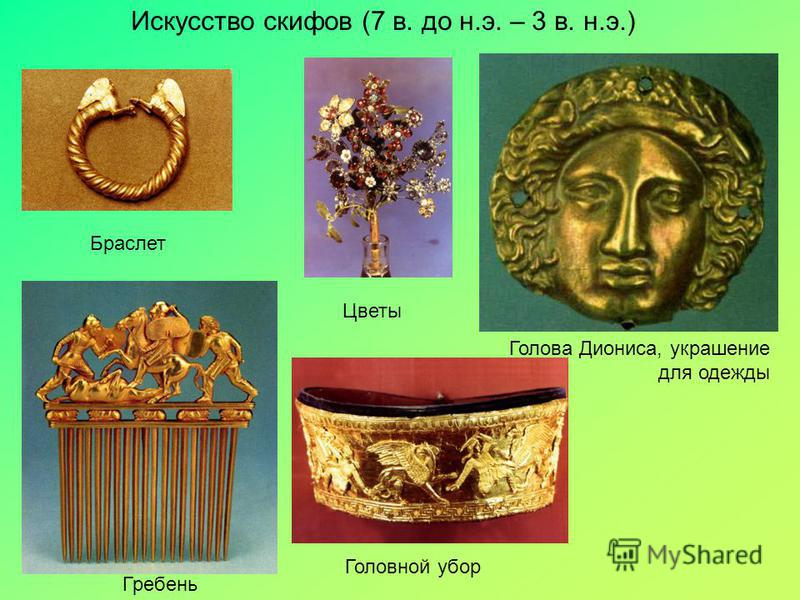 Искусство скифов (7 в. до н.э. – 3 в. н.э.) Браслет Цветы Голова Диониса, украшение для одежды Гребень Головной убор
