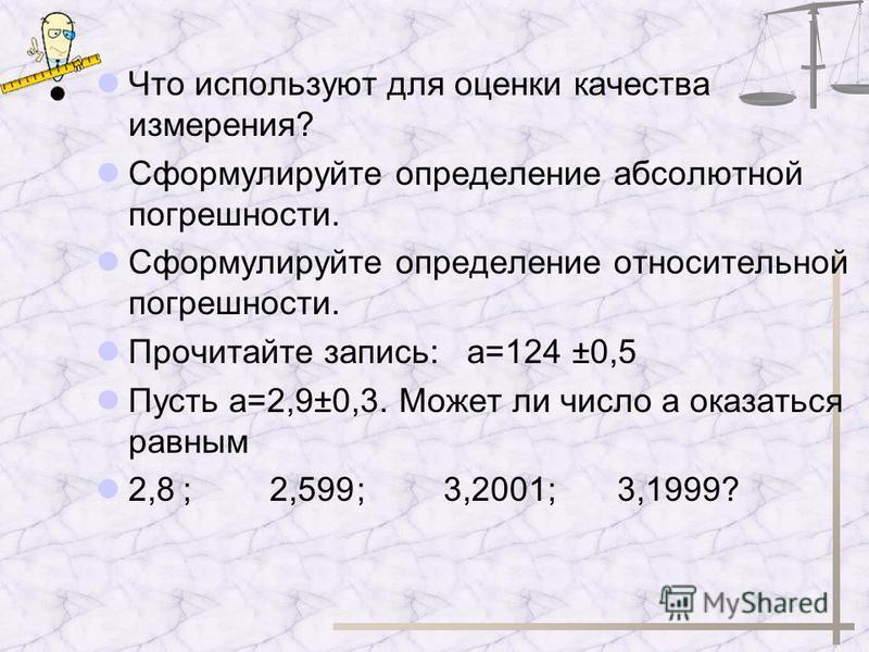Что используют для оценки качества измерения? Сформулируйте определение абсолютной погрешности. Сформулируйте определение относительной погрешности. Прочитайте запись: а=124 ±0,5 Пусть а=2,9±0,3. Может ли число а оказаться равным 2,8;2,599;3,2001;3,1