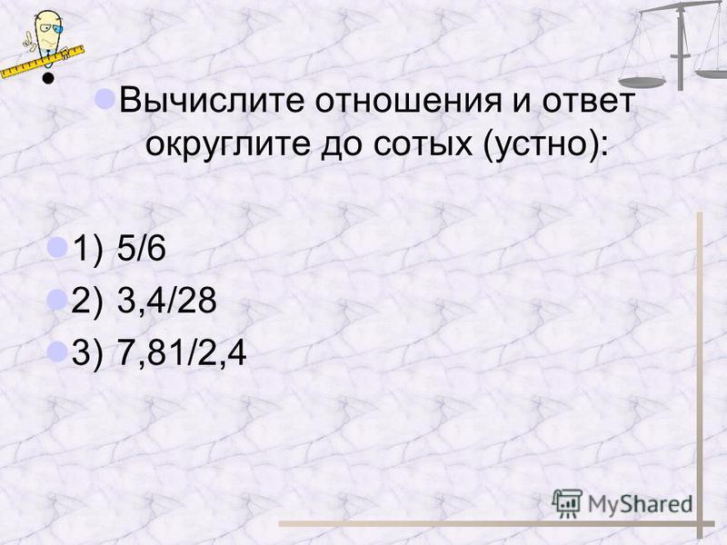 Вычислите отношения и ответ округлите до сотых (устно): 1) 5/6 2) 3,4/28 3) 7,81/2,4